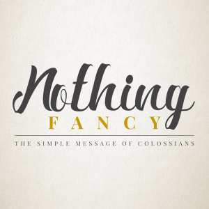 Nothing Fancy: The Simple Message of Colossians